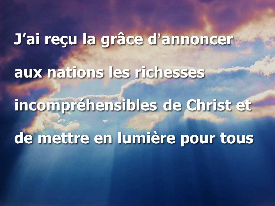 J'ai reçu la grâce d ' annoncer aux nations les richesses incompréhensibles de Christ et de mettre en lumière pour tous J'ai reçu la grâce d ' annonce