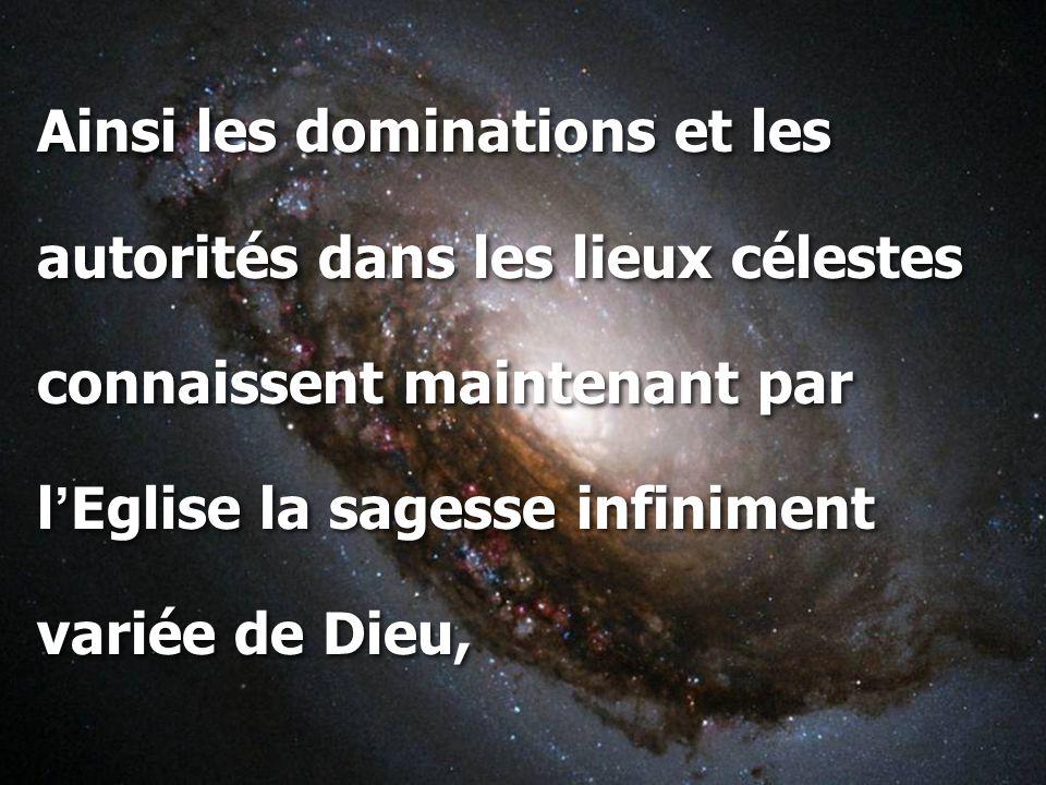 Ainsi les dominations et les autorités dans les lieux célestes connaissent maintenant par l ' Eglise la sagesse infiniment variée de Dieu, Ainsi les d