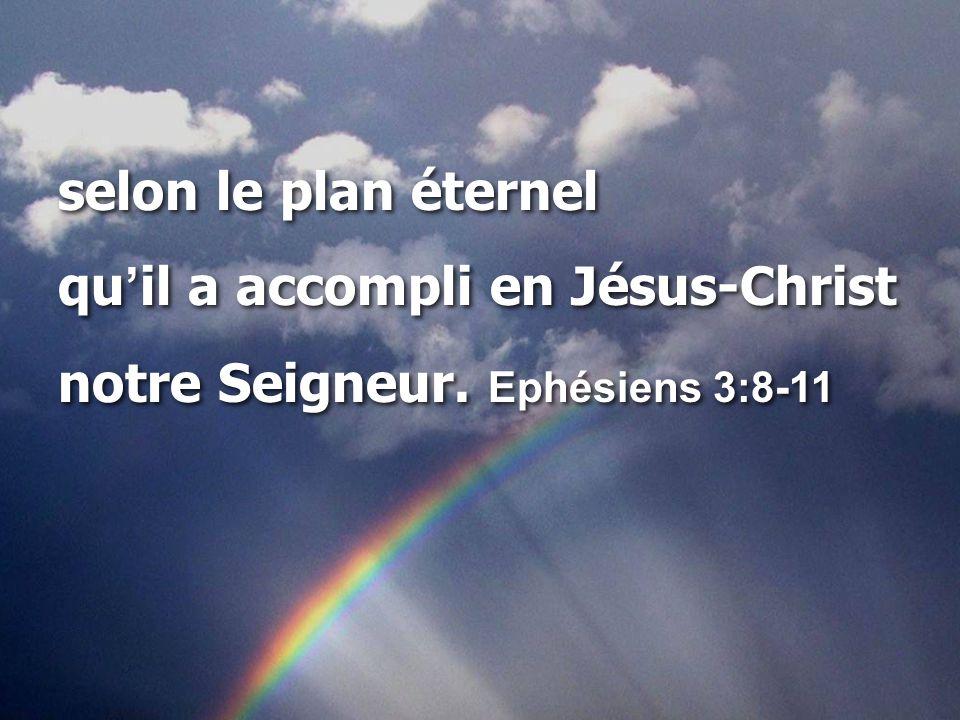 selon le plan éternel qu ' il a accompli en Jésus-Christ notre Seigneur. Ephésiens 3:8-11 selon le plan éternel qu ' il a accompli en Jésus-Christ not