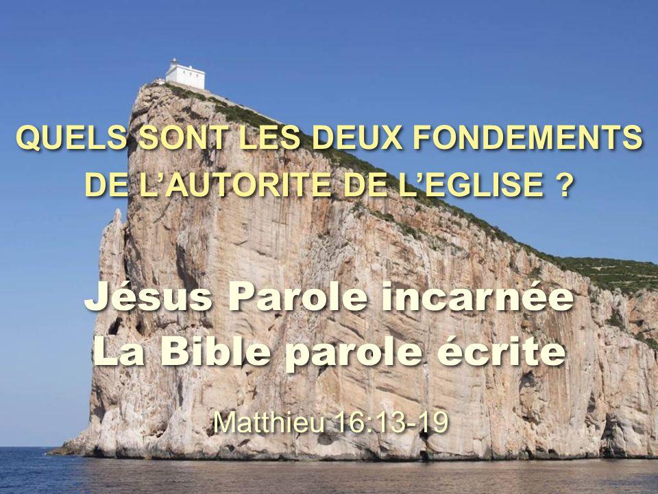 QUELS SONT LES DEUX FONDEMENTS DE L'AUTORITE DE L'EGLISE ? Jésus Parole incarnée La Bible parole écrite Matthieu 16:13-19