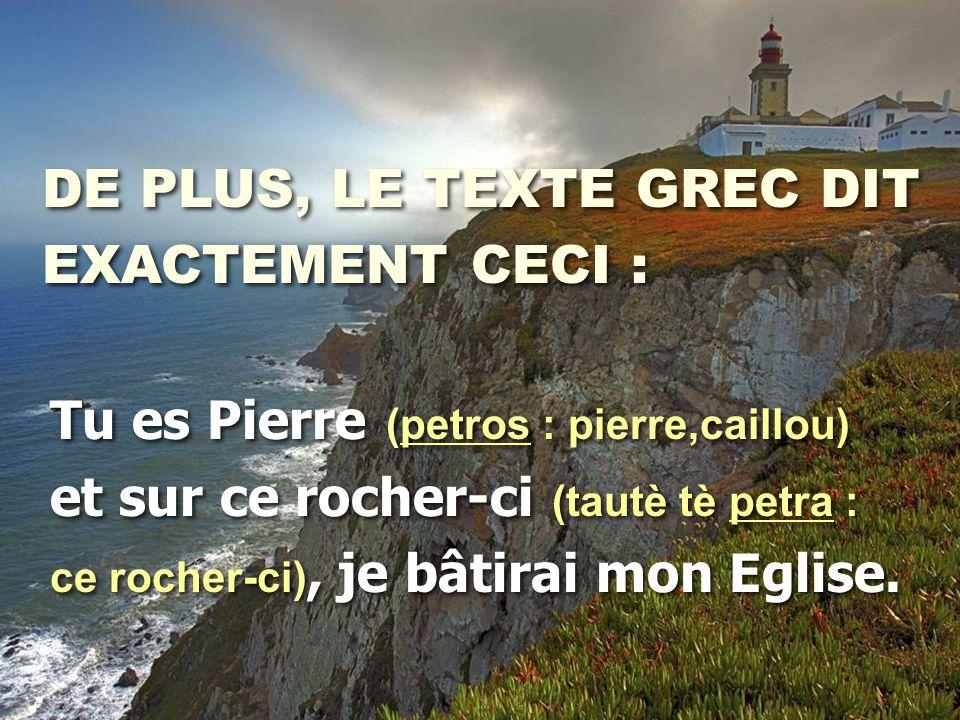 DE PLUS, LE TEXTE GREC DIT EXACTEMENT CECI : DE PLUS, LE TEXTE GREC DIT EXACTEMENT CECI : Tu es Pierre (petros : pierre,caillou) et sur ce rocher-ci (