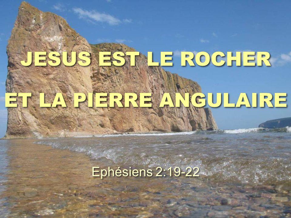 JESUS EST LE ROCHER ET LA PIERRE ANGULAIRE Ephésiens 2:19-22