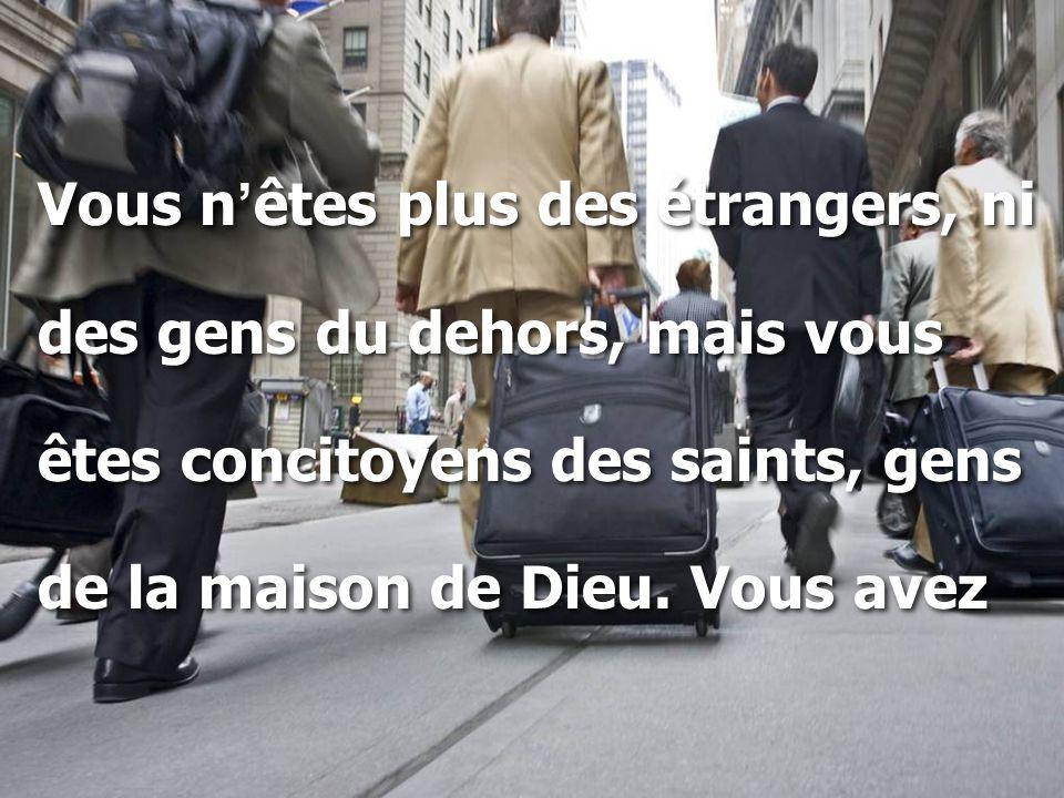 Vous n ' êtes plus des étrangers, ni des gens du dehors, mais vous êtes concitoyens des saints, gens de la maison de Dieu. Vous avez Vous n ' êtes plu