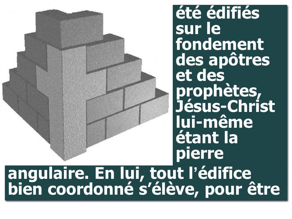 été édifiés sur le fondement des apôtres et des prophètes, Jésus-Christ lui-même étant la pierre angulaire. En lui, tout l ' édifice bien coordonné s'