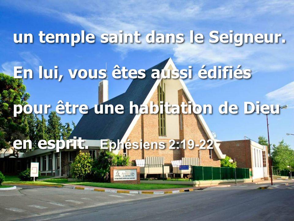 un temple saint dans le Seigneur. En lui, vous êtes aussi édifiés pour être une habitation de Dieu en esprit. Ephésiens 2:19-22 un temple saint dans l
