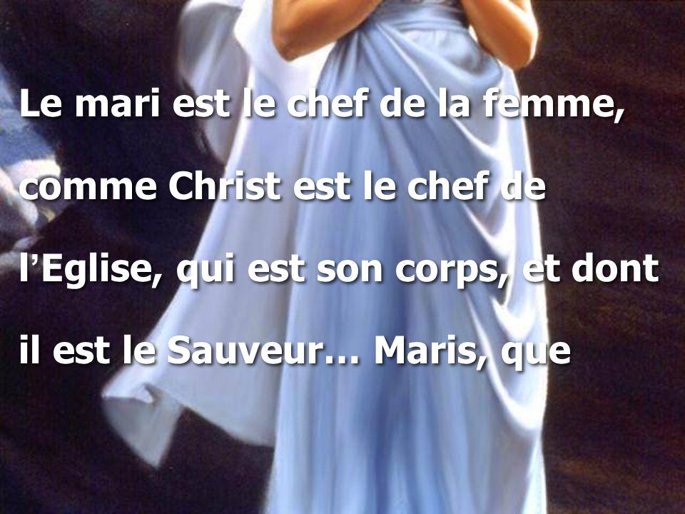Le mari est le chef de la femme, comme Christ est le chef de l ' Eglise, qui est son corps, et dont il est le Sauveur… Maris, que Le mari est le chef