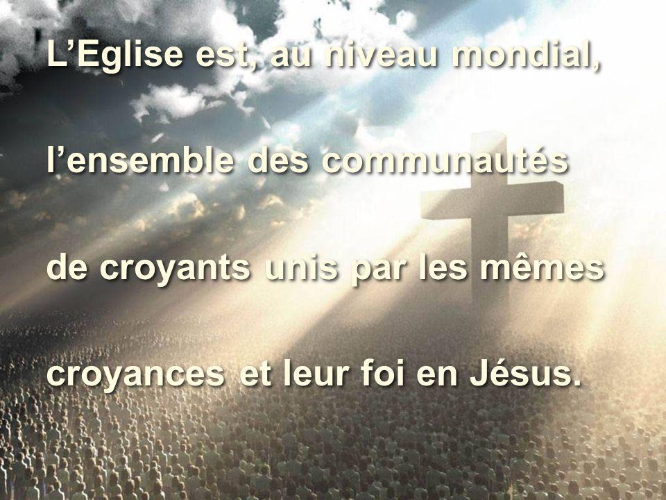 L'Eglise est, au niveau mondial, l'ensemble des communautés de croyants unis par les mêmes croyances et leur foi en Jésus. L'Eglise est, au niveau mon