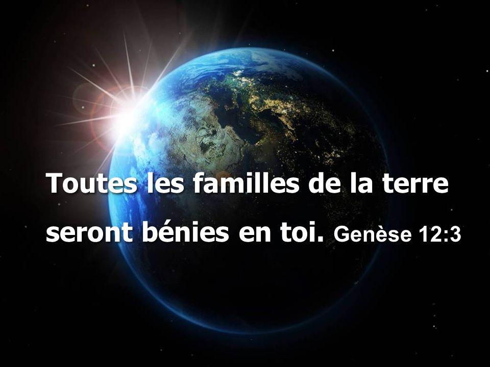 Toutes les familles de la terre seront bénies en toi. Genèse 12:3 Toutes les familles de la terre seront bénies en toi. Genèse 12:3