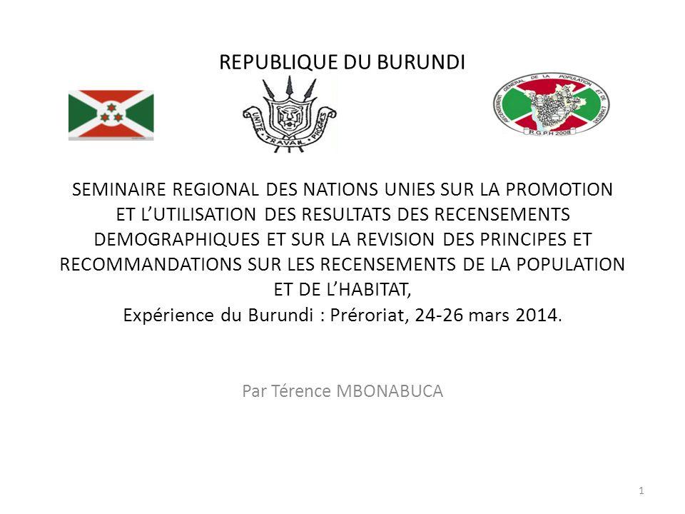 REPUBLIQUE DU BURUNDI SEMINAIRE REGIONAL DES NATIONS UNIES SUR LA PROMOTION ET L'UTILISATION DES RESULTATS DES RECENSEMENTS DEMOGRAPHIQUES ET SUR LA REVISION DES PRINCIPES ET RECOMMANDATIONS SUR LES RECENSEMENTS DE LA POPULATION ET DE L'HABITAT, Expérience du Burundi : Préroriat, 24-26 mars 2014.