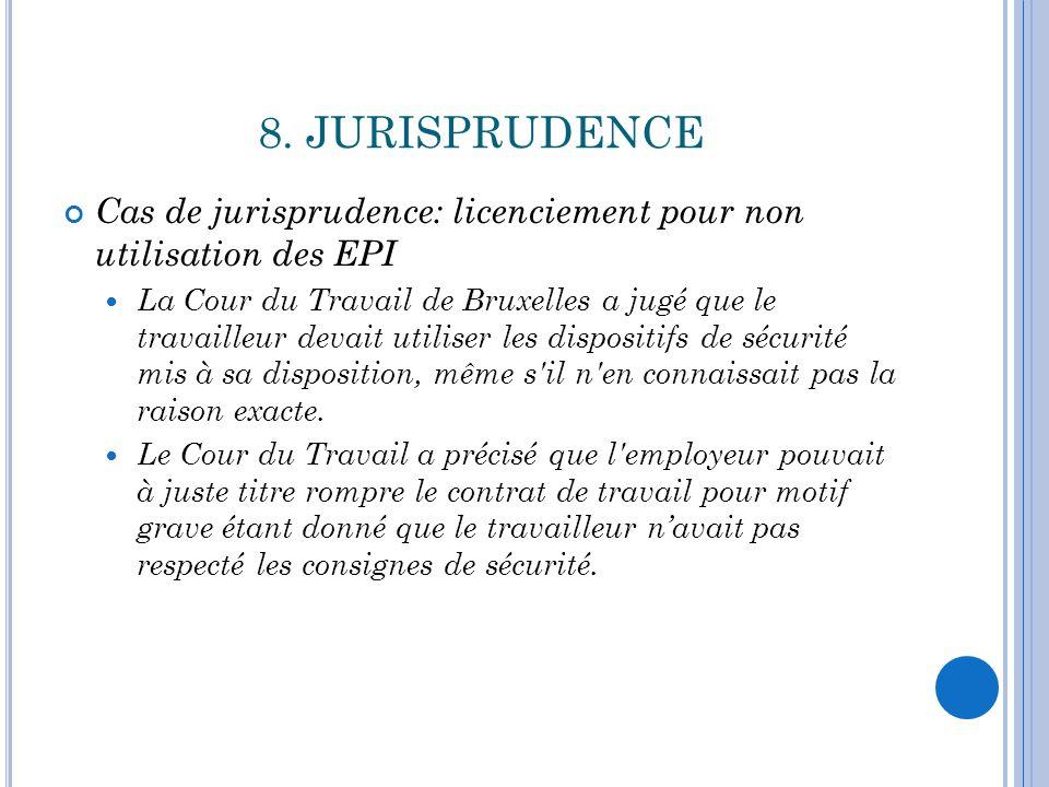 8. JURISPRUDENCE Cas de jurisprudence: licenciement pour non utilisation des EPI La Cour du Travail de Bruxelles a jugé que le travailleur devait util