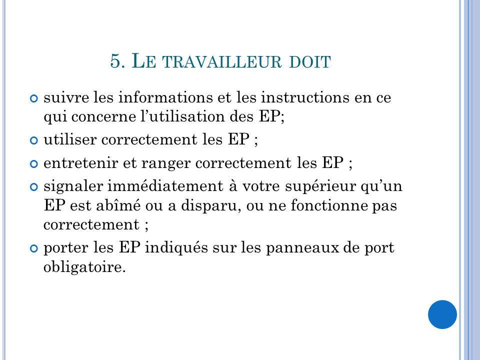 5. L E TRAVAILLEUR DOIT suivre les informations et les instructions en ce qui concerne l'utilisation des EP; utiliser correctement les EP ; entretenir