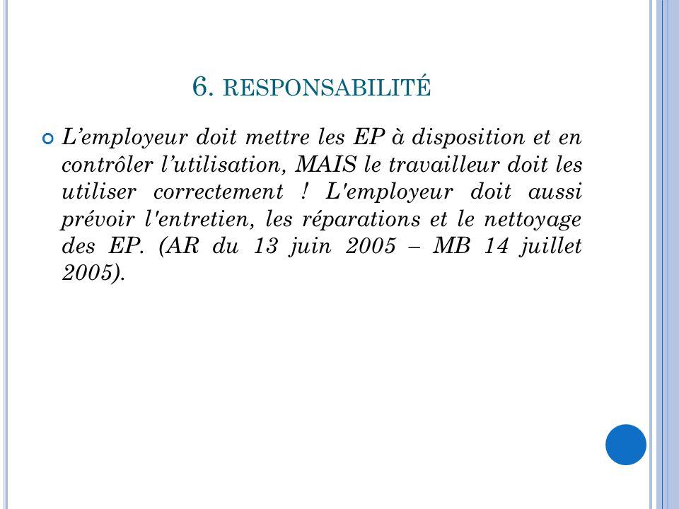 6. RESPONSABILITÉ L'employeur doit mettre les EP à disposition et en contrôler l'utilisation, MAIS le travailleur doit les utiliser correctement ! L'e