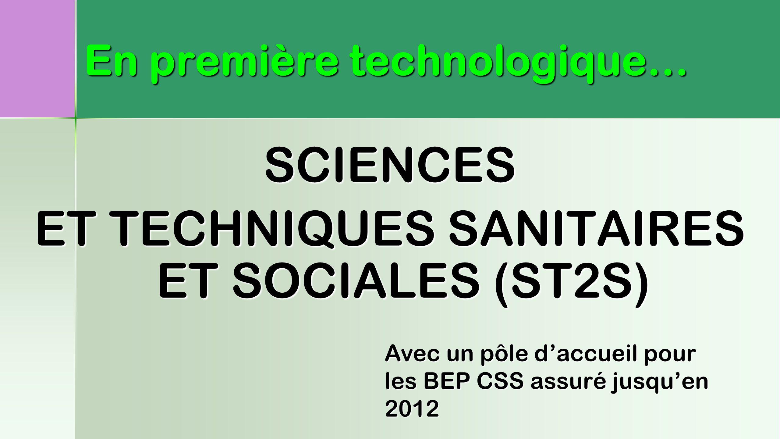 SCIENCES ET TECHNIQUES SANITAIRES ET SOCIALES (ST2S) En première technologique… Avec un pôle d'accueil pour les BEP CSS assuré jusqu'en 2012