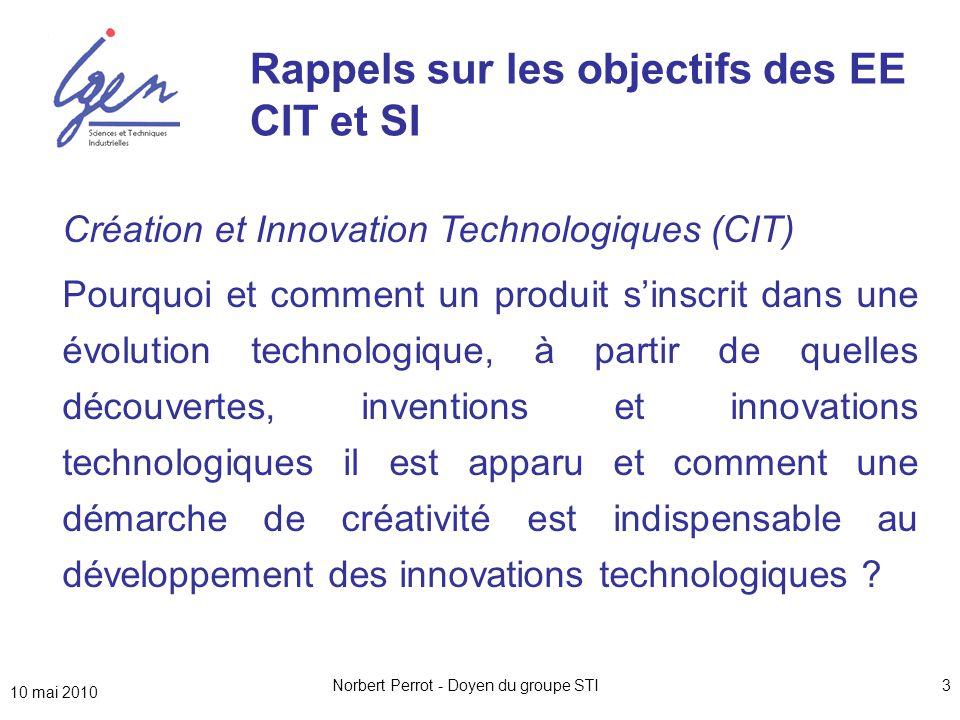 10 mai 2010 Norbert Perrot - Doyen du groupe STI3 Création et Innovation Technologiques (CIT) Pourquoi et comment un produit s'inscrit dans une évolution technologique, à partir de quelles découvertes, inventions et innovations technologiques il est apparu et comment une démarche de créativité est indispensable au développement des innovations technologiques .