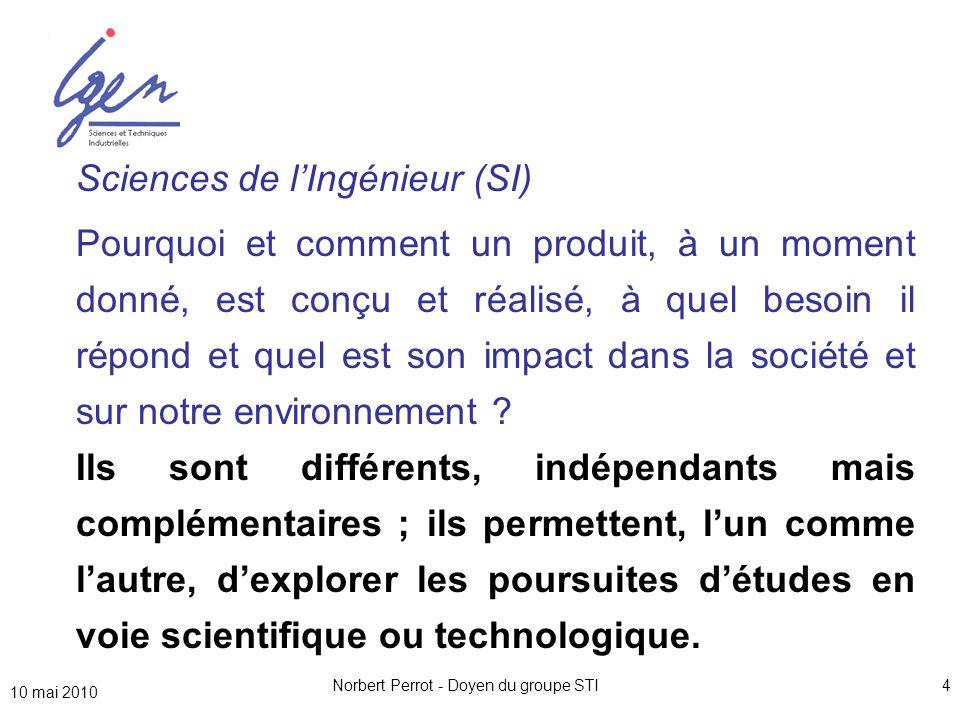 10 mai 2010 Norbert Perrot - Doyen du groupe STI4 Sciences de l'Ingénieur (SI) Pourquoi et comment un produit, à un moment donné, est conçu et réalisé, à quel besoin il répond et quel est son impact dans la société et sur notre environnement .