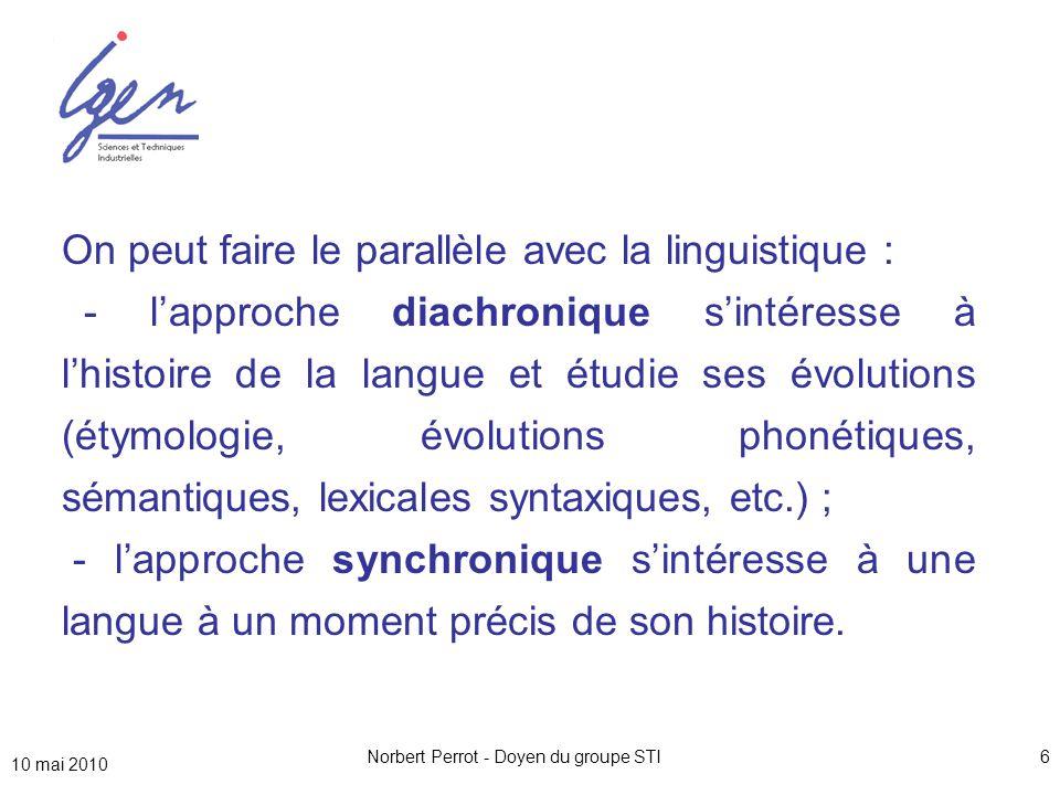 10 mai 2010 Norbert Perrot - Doyen du groupe STI6 On peut faire le parallèle avec la linguistique : - l'approche diachronique s'intéresse à l'histoire de la langue et étudie ses évolutions (étymologie, évolutions phonétiques, sémantiques, lexicales syntaxiques, etc.) ; - l'approche synchronique s'intéresse à une langue à un moment précis de son histoire.