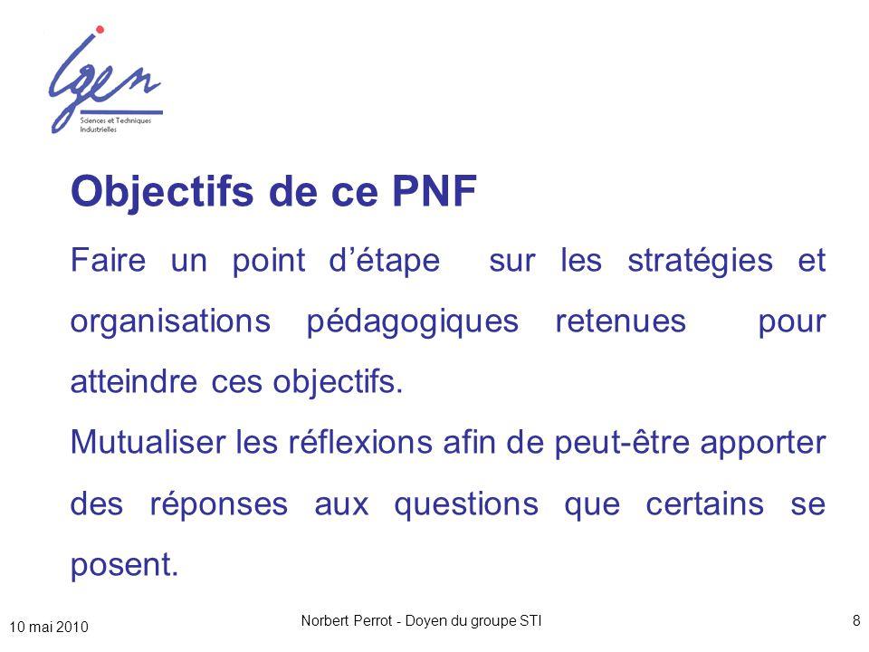 10 mai 2010 Norbert Perrot - Doyen du groupe STI8 Objectifs de ce PNF Faire un point d'étape sur les stratégies et organisations pédagogiques retenues pour atteindre ces objectifs.