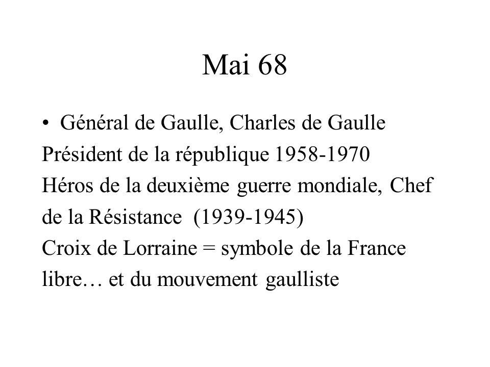 Mai 68 Général de Gaulle, Charles de Gaulle Président de la république 1958-1970 Héros de la deuxième guerre mondiale, Chef de la Résistance (1939-1945) Croix de Lorraine = symbole de la France libre… et du mouvement gaulliste