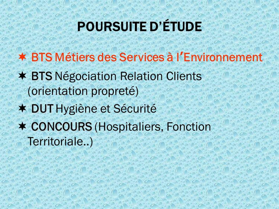 POURSUITE D'ÉTUDE BTS  BTS Métiers des Services à l'Environnement BTS  BTS Négociation Relation Clients (orientation propreté) DUT  DUT Hygiène et