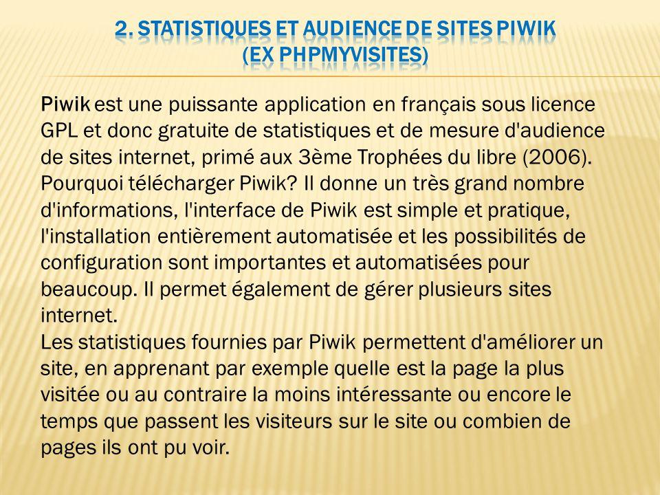 Piwik est une puissante application en français sous licence GPL et donc gratuite de statistiques et de mesure d audience de sites internet, primé aux 3ème Trophées du libre (2006).