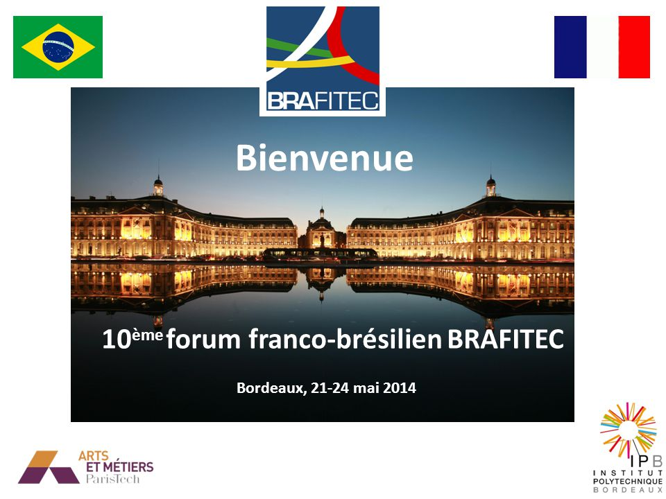 10 ème FORUM BRAFITEC 21-24 mai 2014 Bordeaux Cérémonie de clôture 18h30 Hôtel de Ville de Bordeaux Adresse: Place Pey-Berland.