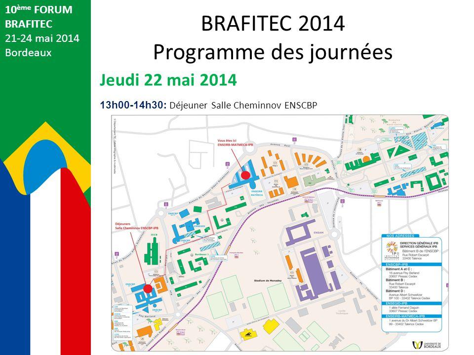10 ème FORUM BRAFITEC 21-24 mai 2014 Bordeaux Jeudi 22 mai 2014 13h00-14h30: Déjeuner Salle Cheminnov ENSCBP BRAFITEC 2014 Programme des journées