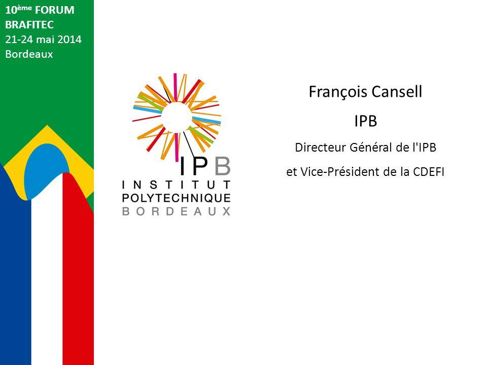 François Cansell IPB Directeur Général de l'IPB et Vice-Président de la CDEFI 10 ème FORUM BRAFITEC 21-24 mai 2014 Bordeaux