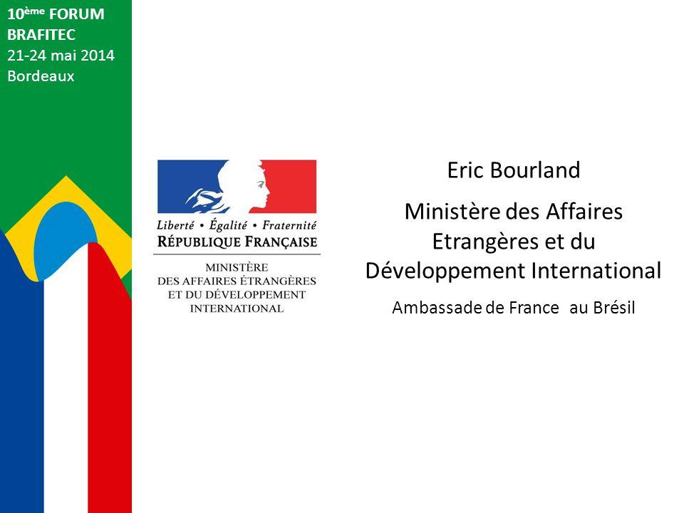 Eric Bourland Ministère des Affaires Etrangères et du Développement International Ambassade de France au Brésil 10 ème FORUM BRAFITEC 21-24 mai 2014 B