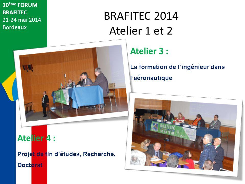 BRAFITEC 2014 Atelier 1 et 2 10 ème FORUM BRAFITEC 21-24 mai 2014 Bordeaux Atelier 3 : La formation de l'ingénieur dans l'aéronautique Atelier 4 : Projet de fin d'études, Recherche, Doctorat