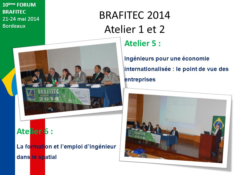 BRAFITEC 2014 Atelier 1 et 2 10 ème FORUM BRAFITEC 21-24 mai 2014 Bordeaux Atelier 5 : Ingénieurs pour une économie internationalisée : le point de vue des entreprises Atelier 6 : La formation et l'emploi d'ingénieur dans le spatial