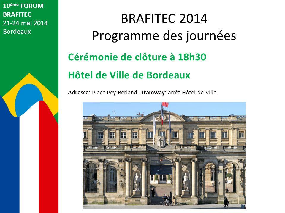 10 ème FORUM BRAFITEC 21-24 mai 2014 Bordeaux Cérémonie de clôture à 18h30 Hôtel de Ville de Bordeaux Adresse: Place Pey-Berland.