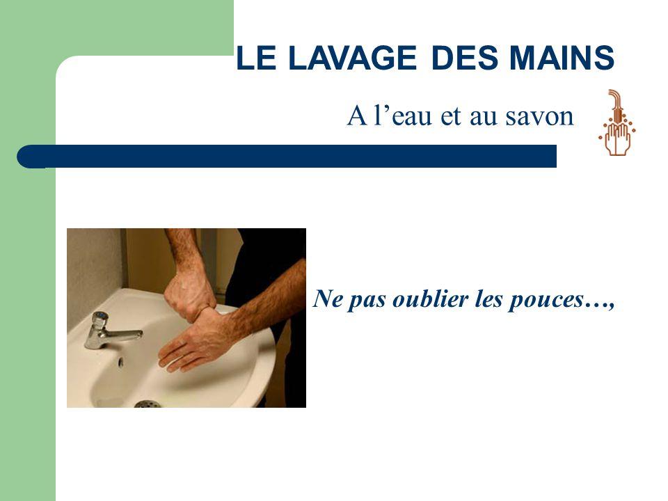 LE LAVAGE DES MAINS Ne pas oublier les pouces…, A l'eau et au savon