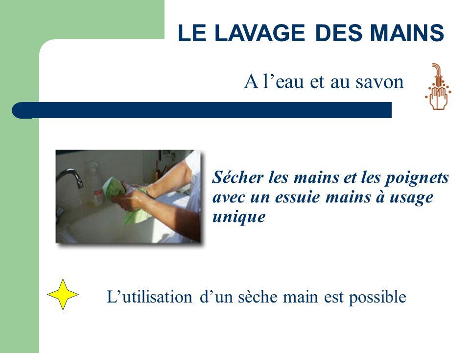 LE LAVAGE DES MAINS Sécher les mains et les poignets avec un essuie mains à usage unique A l'eau et au savon L'utilisation d'un sèche main est possibl