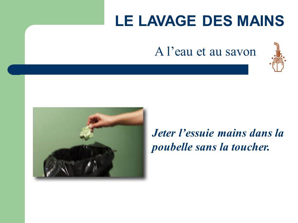 Jeter l'essuie mains dans la poubelle sans la toucher. LE LAVAGE DES MAINS A l'eau et au savon