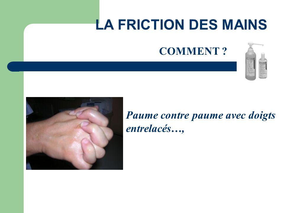 LA FRICTION DES MAINS COMMENT ? Paume contre paume avec doigts entrelacés…,