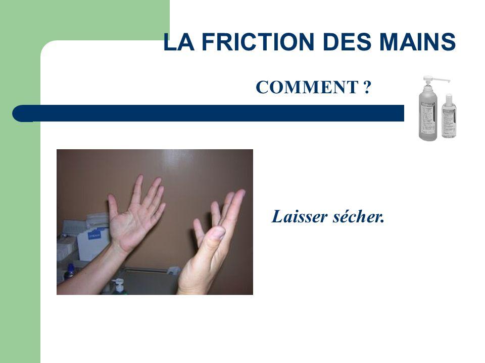 Laisser sécher. LA FRICTION DES MAINS COMMENT ?