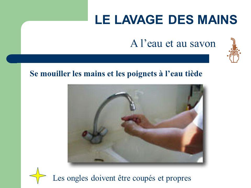 LE LAVAGE DES MAINS A l'eau et au savon Se mouiller les mains et les poignets à l'eau tiède Les ongles doivent être coupés et propres