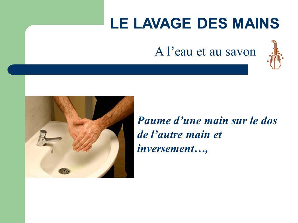LE LAVAGE DES MAINS Paume d'une main sur le dos de l'autre main et inversement…, A l'eau et au savon