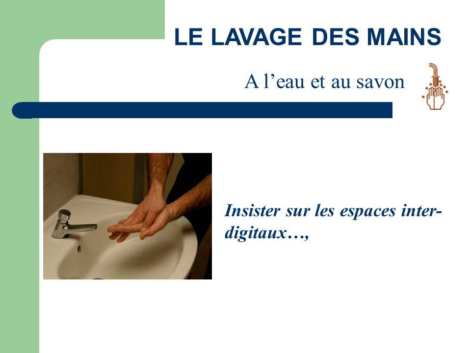 LE LAVAGE DES MAINS Insister sur les espaces inter- digitaux…, A l'eau et au savon