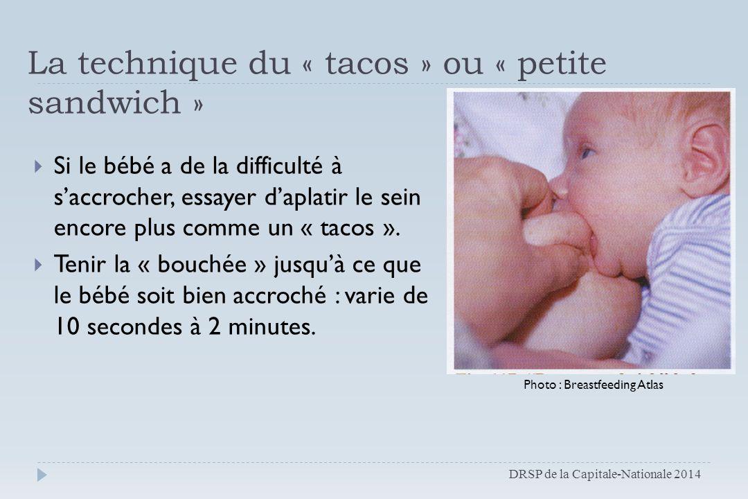 La technique du « tacos » ou « petite sandwich »  Si le bébé a de la difficulté à s'accrocher, essayer d'aplatir le sein encore plus comme un « tacos