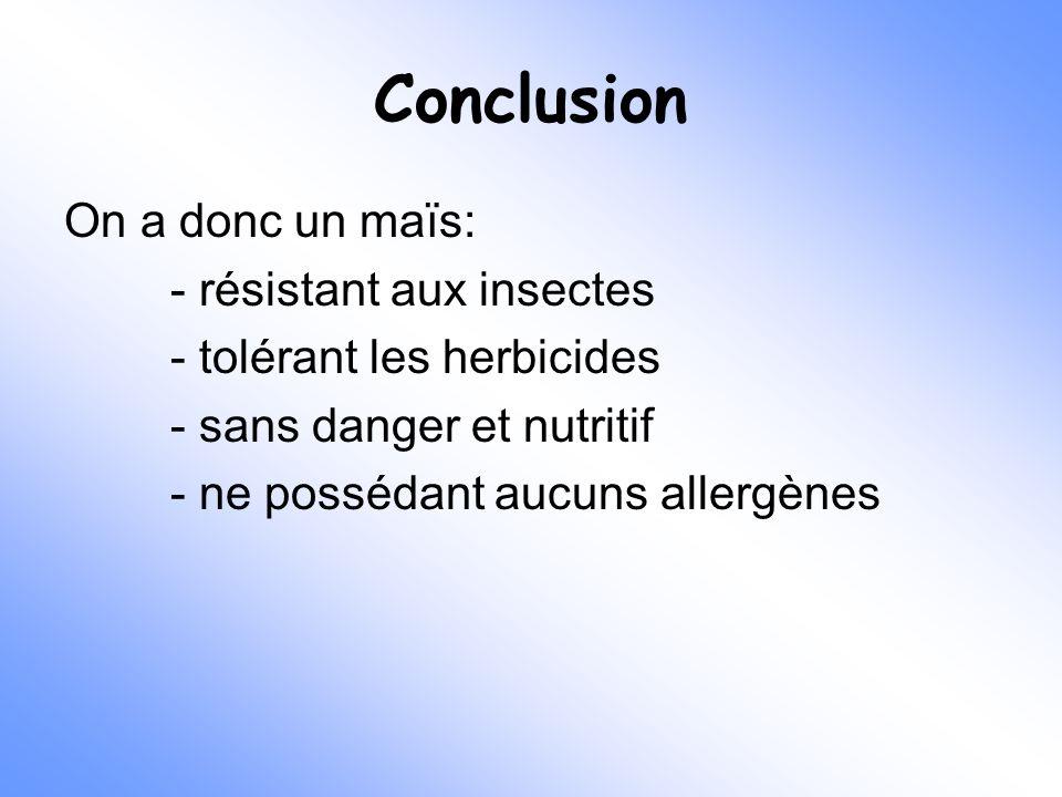Conclusion On a donc un maïs: - résistant aux insectes - tolérant les herbicides - sans danger et nutritif - ne possédant aucuns allergènes