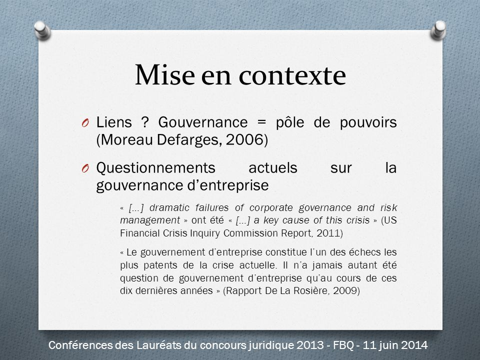 Conclusion Conférences des Lauréats du concours juridique 2013 - FBQ - 11 juin 2014 « […] to the extent corporate governance contributed to the financial crisis, it did so because shareholders are already too strong, not because they were too weak » Bainbridge, 2012
