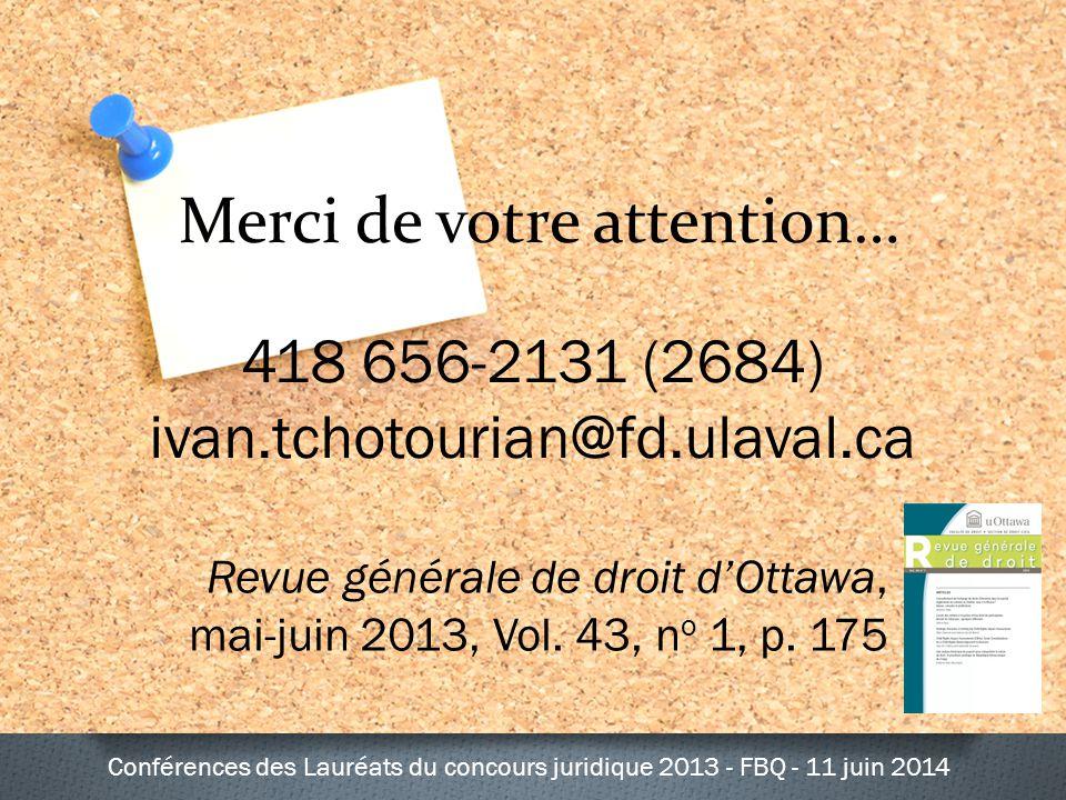 Merci de votre attention… 418 656-2131 (2684) ivan.tchotourian@fd.ulaval.ca Conférences des Lauréats du concours juridique 2013 - FBQ - 11 juin 2014 Revue générale de droit d'Ottawa, mai-juin 2013, Vol.