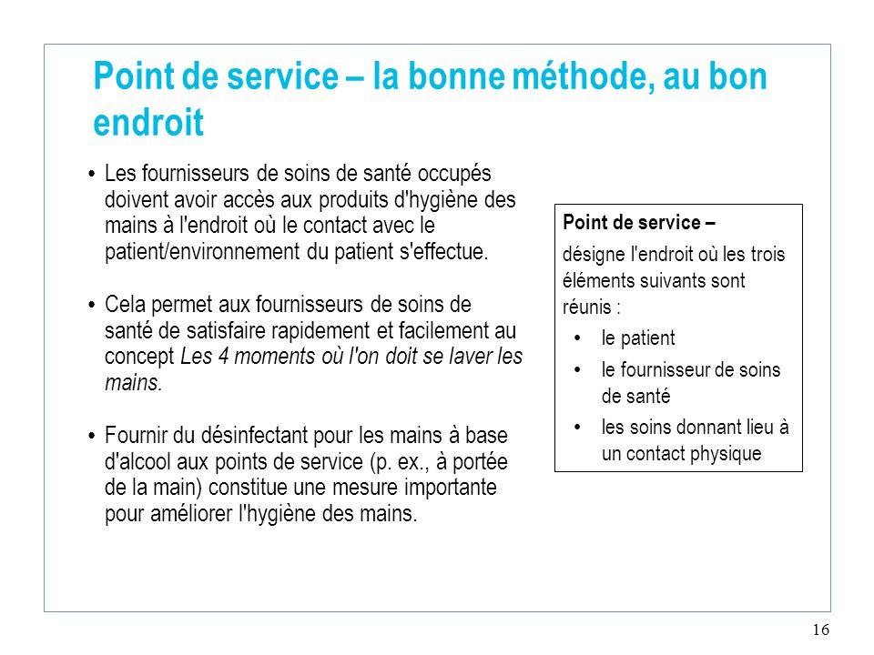 16 Point de service – la bonne méthode, au bon endroit Les fournisseurs de soins de santé occupés doivent avoir accès aux produits d hygiène des mains à l endroit où le contact avec le patient/environnement du patient s effectue.