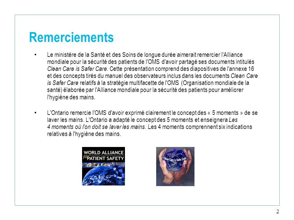 2 Remerciements Le ministère de la Santé et des Soins de longue durée aimerait remercier l Alliance mondiale pour la sécurité des patients de l OMS d avoir partagé ses documents intitulés Clean Care is Safer Care.