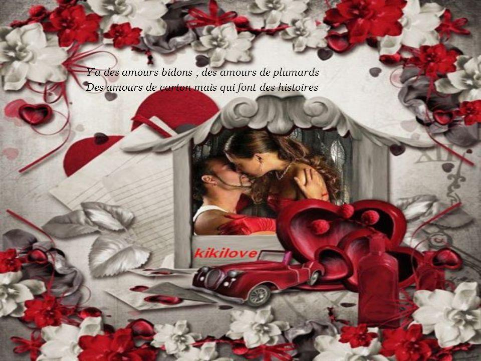 Y'a des amours bidons, des amours de plumards Des amours de carton mais qui font des histoires