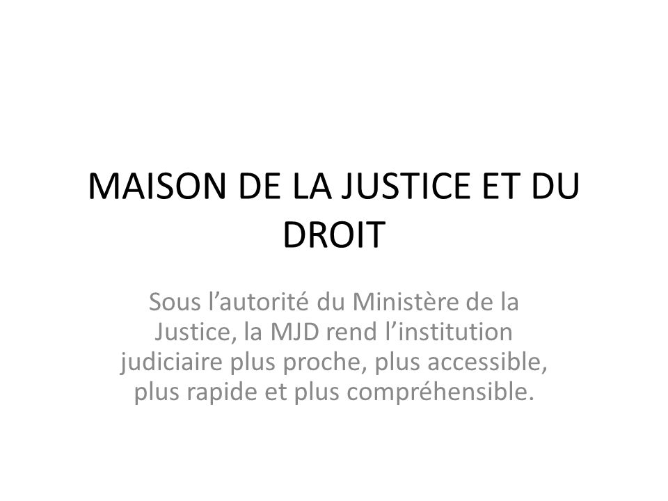 MAISON DE LA JUSTICE ET DU DROIT Sous l'autorité du Ministère de la Justice, la MJD rend l'institution judiciaire plus proche, plus accessible, plus r