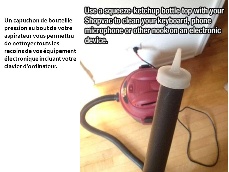 Un capuchon de bouteille pression au bout de votre aspirateur vous permettra de nettoyer touts les recoins de vos équipement électronique incluant vot