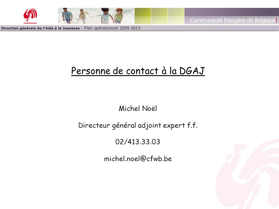 Personne de contact à la DGAJ Michel Noël Directeur général adjoint expert f.f. 02/413.33.03 michel.noel@cfwb.be