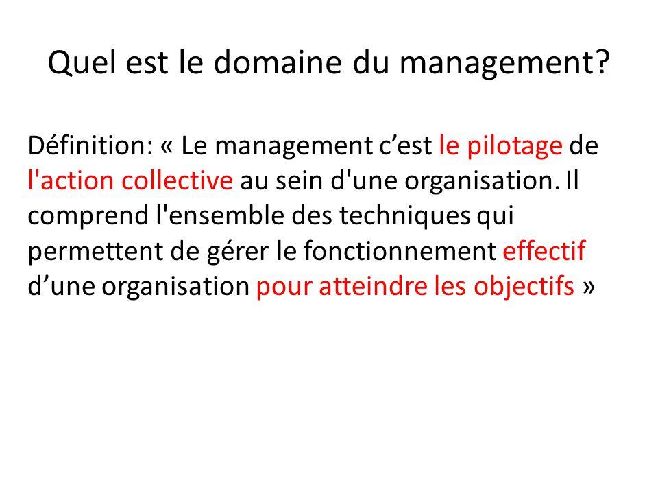 Quel est le domaine du management? Définition: « Le management c'est le pilotage de l'action collective au sein d'une organisation. Il comprend l'ense